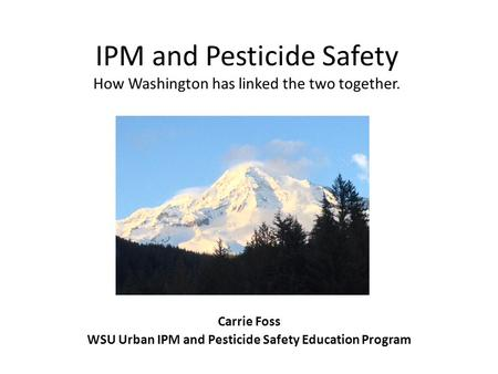 IPM and Pesticide Safety How Washington has linked the two together. Carrie Foss WSU Urban IPM and Pesticide Safety Education Program.