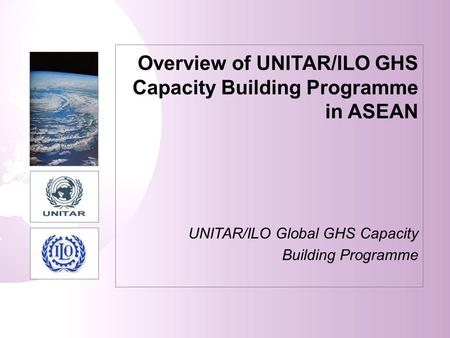 Overview of UNITAR/ILO GHS Capacity Building Programme in ASEAN UNITAR/ILO Global GHS Capacity Building Programme.