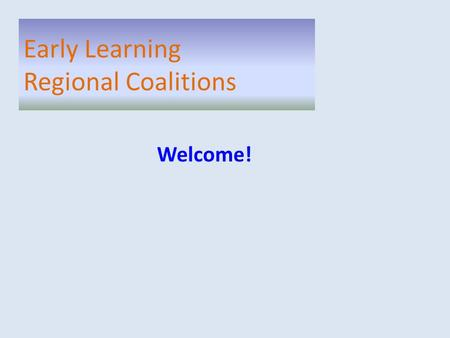 Welcome! Early Learning Regional Coalitions. Welcome Updates SLC Project Purpose SLC Recommendations Early Learning Regional Coalitions.