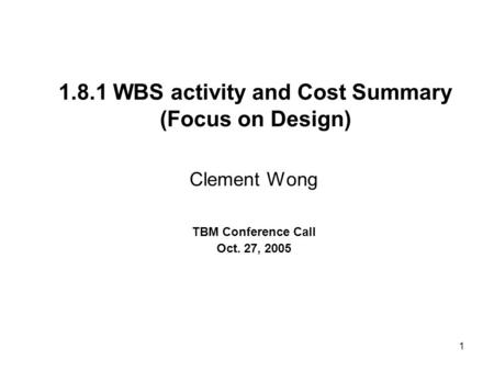 1 1.8.1 WBS activity and Cost Summary (Focus on Design) Clement Wong TBM Conference Call Oct. 27, 2005.