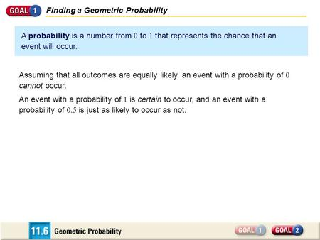 Finding a Geometric Probability A probability is a number from 0 to 1 that represents the chance that an event will occur. Assuming that all outcomes are.