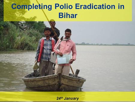 Completing Polio Eradication in Bihar 24 th January.