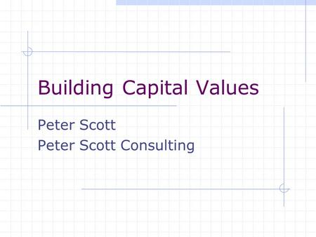 Building Capital Values Peter Scott Peter Scott Consulting.