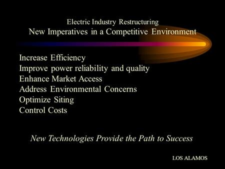 Electric Industry Restructuring New Imperatives in a Competitive Environment Increase Efficiency Improve power reliability and quality Enhance Market Access.