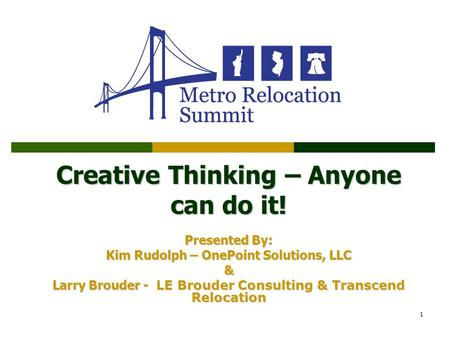 1 Creative Thinking – Anyone can do it! Presented By: Kim Rudolph – OnePoint Solutions, LLC & Larry Brouder - LE Brouder Consulting & Transcend Relocation.