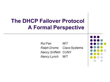 The DHCP Failover Protocol A Formal Perspective Rui FanMIT Ralph Droms Cisco Systems Nancy GriffethCUNY Nancy LynchMIT.