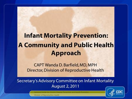 National Center for Chronic Disease Prevention and Health Promotion Division of Reproductive Health Infant Mortality Prevention: A Community and Public.