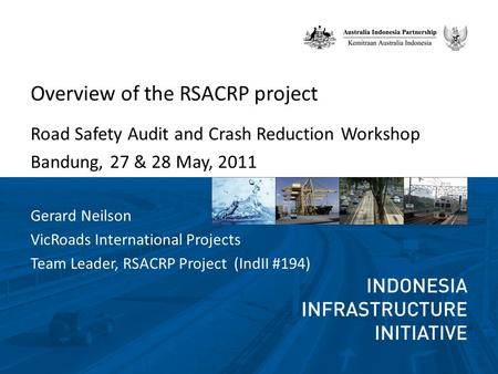 Overview of the RSACRP project Road Safety Audit and Crash Reduction Workshop Bandung, 27 & 28 May, 2011 Gerard Neilson VicRoads International Projects.