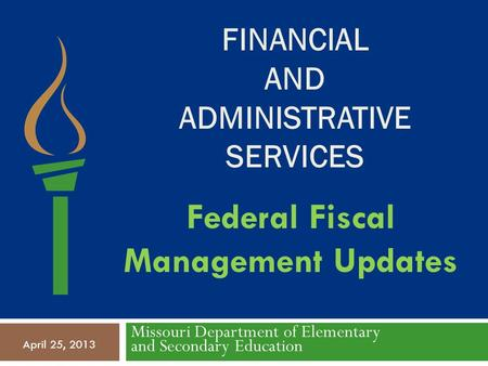 FINANCIAL AND ADMINISTRATIVE SERVICES Missouri Department of Elementary and Secondary Education April 25, 2013 Federal Fiscal Management Updates.