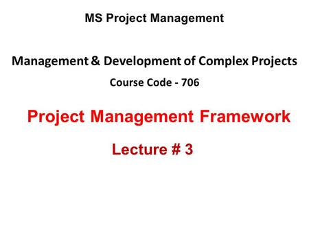 Management & Development of Complex Projects Course Code - 706 MS Project Management Project Management Framework Lecture # 3.