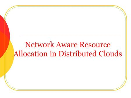 Network Aware Resource Allocation in Distributed Clouds.