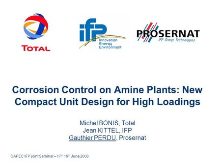Corrosion Control on Amine Plants: New Compact Unit Design for High Loadings Michel BONIS, Total Jean KITTEL, IFP Gauthier PERDU, Prosernat OAPEC IFP joint.