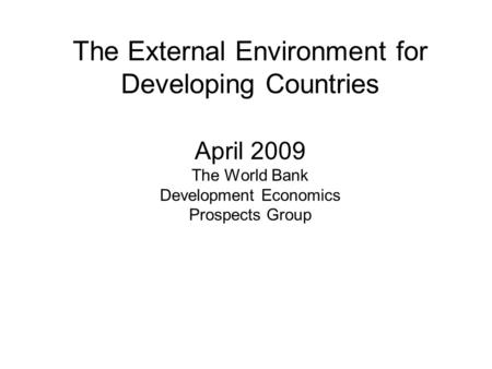 The External Environment for Developing Countries April 2009 The World Bank Development Economics Prospects Group.