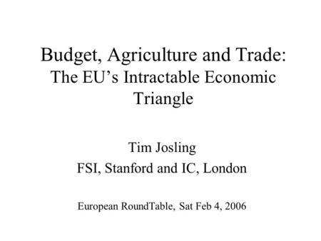 Budget, Agriculture and Trade: The EU's Intractable Economic Triangle Tim Josling FSI, Stanford and IC, London European RoundTable, Sat Feb 4, 2006.
