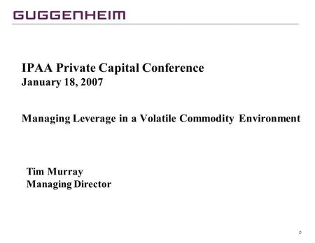 0 IPAA Private Capital Conference January 18, 2007 Managing Leverage in a Volatile Commodity Environment Tim Murray Managing Director.
