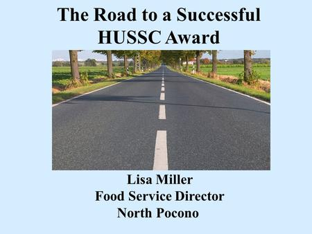 The Road to a Successful HUSSC Award Lisa Miller Food Service Director North Pocono.