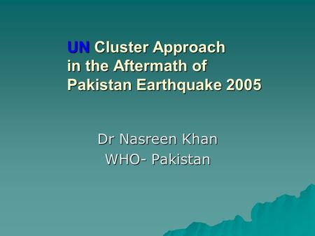 UN Cluster Approach in the Aftermath of Pakistan Earthquake 2005 Dr Nasreen Khan WHO- Pakistan.