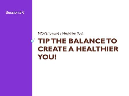 TIP THE BALANCE TO CREATE A HEALTHIER YOU! MOVE Toward a Healthier You! Session # 6.