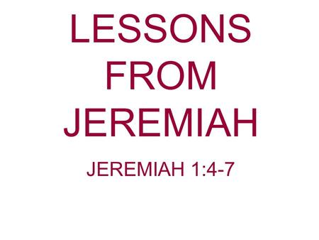 LESSONS FROM JEREMIAH JEREMIAH 1:4-7. Age doesn't matter to God. Young or old it doesn't matter to God. He will use you for His service. Do not use your.