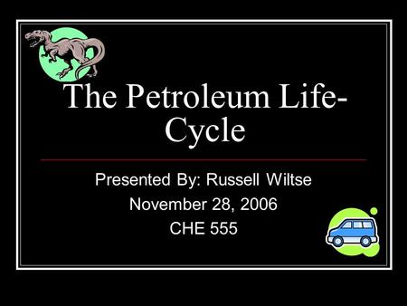 The Petroleum Life- Cycle Presented By: Russell Wiltse November 28, 2006 CHE 555.
