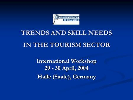 TRENDS AND SKILL NEEDS IN THE TOURISM SECTOR International Workshop 29 - 30 April, 2004 Halle (Saale), Germany.
