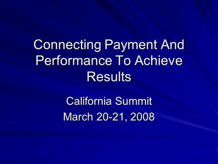 Connecting Payment And Performance To Achieve Results California Summit March 20-21, 2008.