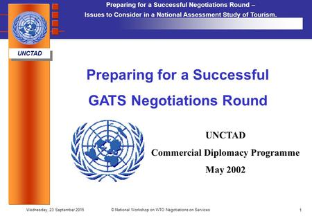 Preparing for a Successful Negotiations Round – Issues to Consider in a National Assessment Study of Tourism. UNCTAD Wednesday, 23 September 2015© National.
