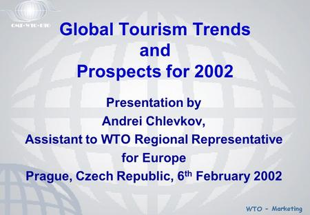 Global Tourism Trends and Prospects for 2002 Presentation by Andrei Chlevkov, Assistant to WTO Regional Representative for Europe Prague, Czech Republic,