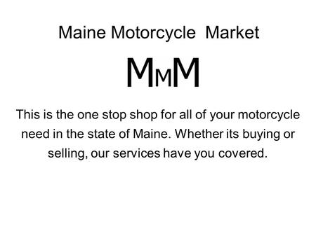 Maine Motorcycle Market This is the one stop shop for all of your motorcycle need in the state of Maine. Whether its buying or selling, our services have.
