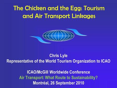 The Chicken and the Egg: Tourism and Air Transport Linkages Chris Lyle Representative of the World Tourism Organization to ICAO ICAO/McGill Worldwide Conference.