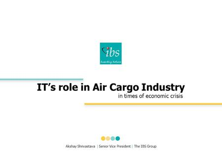 IT's role in Air Cargo Industry in times of economic crisis Akshay Shrivastava | Senior Vice President | The IBS Group.