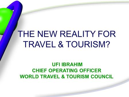 THE NEW REALITY FOR TRAVEL & TOURISM? UFI IBRAHIM CHIEF OPERATING OFFICER WORLD TRAVEL & TOURISM COUNCIL.