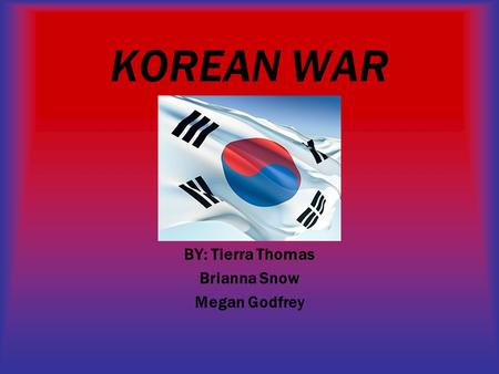 KOREAN WAR BY: Tierra Thomas Brianna Snow Megan Godfrey.