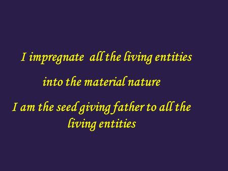 I impregnate all the living entities into the material nature I am the seed giving father to all the living entities.