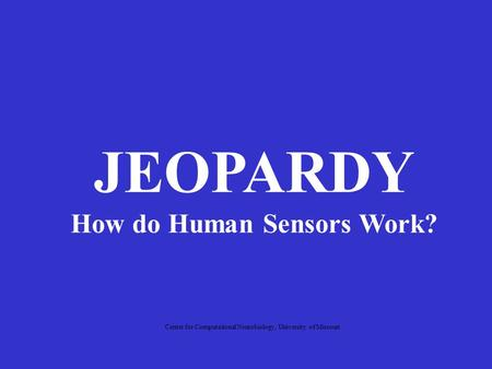 JEOPARDY How do Human Sensors Work? Center for Computational Neurobiology, University of Missouri.