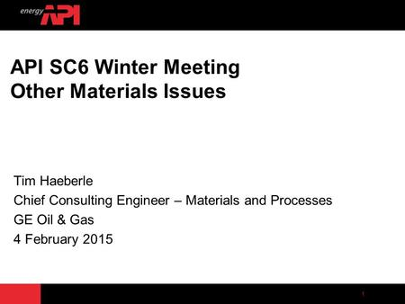 1 API SC6 Winter Meeting Other Materials Issues Tim Haeberle Chief Consulting Engineer – Materials and Processes GE Oil & Gas 4 February 2015.
