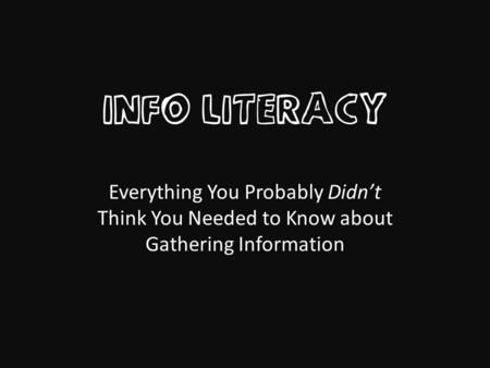 INFO LITERACY Everything You Probably Didn't Think You Needed to Know about Gathering Information.