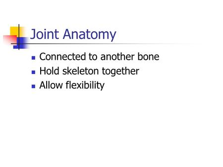 Joint Anatomy Connected to another bone Hold skeleton together Allow flexibility.