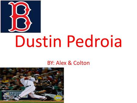 Dustin Pedroia BY: Alex & Colton. Who he is Dustin Luis Pedroia born August 17, 1983, in Woodland, California Pedroia has won several awards, including.