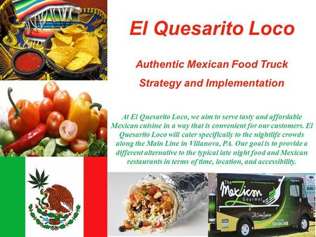El Quesarito Loco Authentic Mexican Food Truck Strategy and Implementation At El Quesarito Loco, we aim to serve tasty and affordable Mexican cuisine in.
