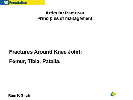 Articular fractures Principles of management Ram K Shah Fractures Around Knee Joint: Femur, Tibia, Patella.