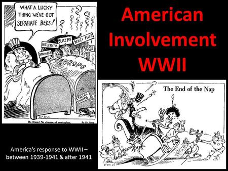 American Involvement WWII America's response to WWII – between 1939-1941 & after 1941.