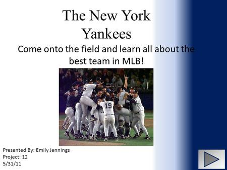 The New York Yankees Come onto the field and learn all about the best team in MLB! Presented By: Emily Jennings Project: 12 5/31/11.