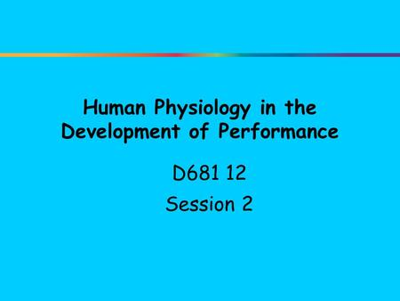 Human Physiology in the Development of Performance D681 12 Session 2.