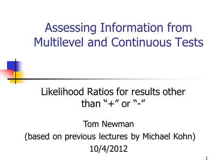 "Assessing Information from Multilevel and Continuous Tests Likelihood Ratios for results other than ""+"" or ""-"" Tom Newman (based on previous lectures by."