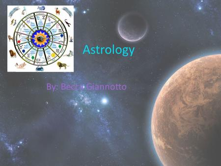 Astrology By: Becca Giannotto. Where it Started Astrology is the scientific interpretations of the heavenly bodies on our human existence. Derived from.