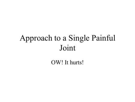 Approach to a Single Painful Joint OW! It hurts!.