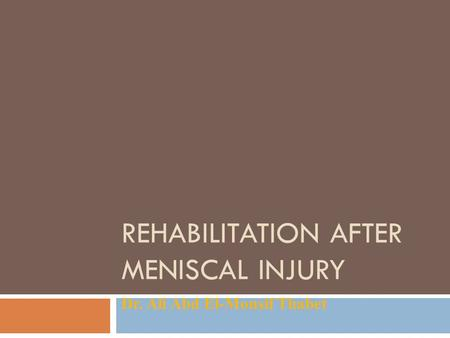 REHABILITATION AFTER MENISCAL INJURY Dr. Ali Abd El-Monsif Thabet.