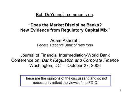 "1 Bob DeYoung's comments on: ""Does the Market Discipline Banks? New Evidence from Regulatory Capital Mix"" Adam Ashcraft, Federal Reserve Bank of New York."