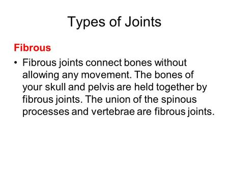 Types of Joints Fibrous Fibrous joints connect bones without allowing any movement. The bones of your skull and pelvis are held together by fibrous joints.